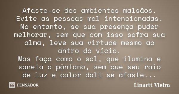 Afaste-se dos ambientes malsãos. Evite as pessoas mal intencionadas. No entanto, se sua presença puder melhorar, sem que com isso sofra sua alma, leve sua virtu... Frase de Linartt Vieira.
