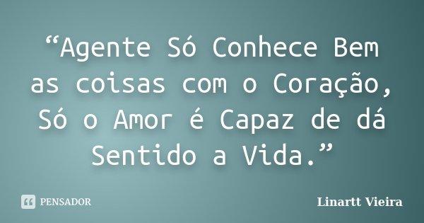 """""""Agente Só Conhece Bem as coisas com o Coração, Só o Amor é Capaz de dá Sentido a Vida.""""... Frase de Linartt Vieira."""