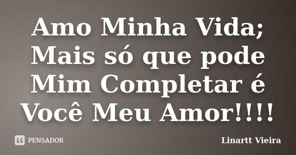 Amo Minha Vida; Mais só que pode Mim Completar é Você Meu Amor!!!!... Frase de Linartt Vieira.