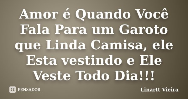 Amor é Quando Você Fala Para um Garoto que Linda Camisa, ele Esta vestindo e Ele Veste Todo Dia!!!... Frase de Linartt Vieira.
