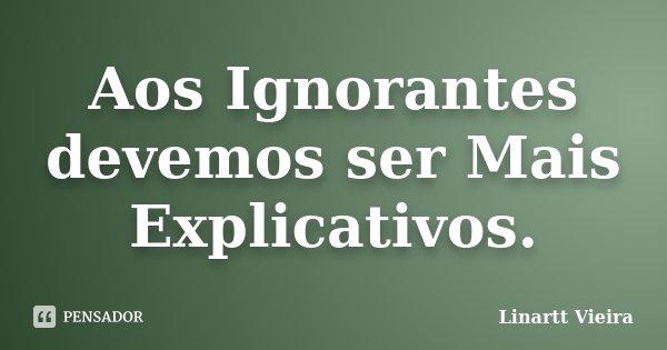 Aos Ignorantes devemos ser Mais Explicativos.... Frase de Linartt Vieira.
