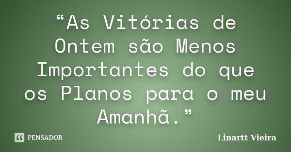 """""""As Vitórias de Ontem são Menos Importantes do que os Planos para o meu Amanhã.""""... Frase de Linartt Vieira."""