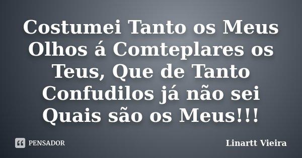 Costumei Tanto os Meus Olhos á Comteplares os Teus, Que de Tanto Confudilos já não sei Quais são os Meus!!!... Frase de Linartt Vieira.