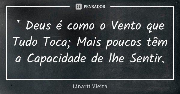 * Deus é como o Vento que Tudo Toca; Mais poucos têm a Capacidade de lhe Sentir.... Frase de Linartt Vieira.