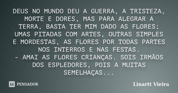 DEUS NO MUNDO DEU A GUERRA, A TRISTEZA, MORTE E DORES, MAS PARA ALEGRAR A TERRA, BASTA TER MIM DADO AS FLORES; UMAS PITADAS COM ARTES, OUTRAS SIMPLES E MORDESTA... Frase de Linartt Vieira.