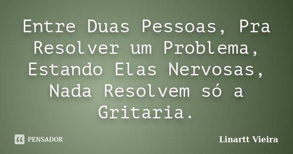 Entre Duas Pessoas, Pra Resolver um Problema, Estando Elas Nervosas, Nada Resolvem só a Gritaria.... Frase de Linartt Vieira.