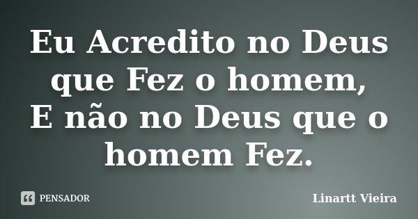 Eu Acredito no Deus que Fez o homem, E não no Deus que o homem Fez.... Frase de Linartt Vieira.