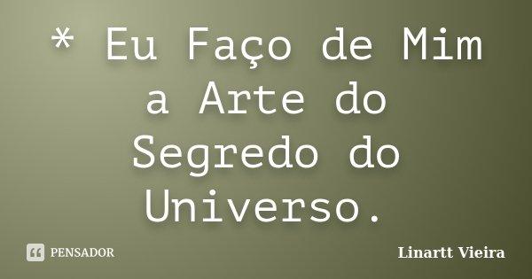 * Eu Faço de Mim a Arte do Segredo do Universo.... Frase de Linartt Vieira.