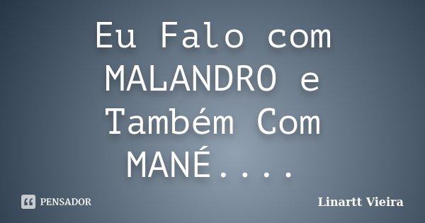 Eu Falo com MALANDRO e Também Com MANÉ....... Frase de Linartt Vieira.
