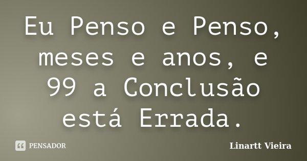Eu Penso e Penso, meses e anos, e 99 a Conclusão está Errada.... Frase de Linartt Vieira.