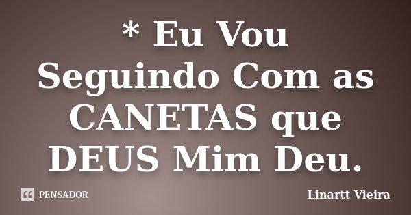 * Eu Vou Seguindo Com as CANETAS que DEUS Mim Deu.... Frase de Linartt Vieira.