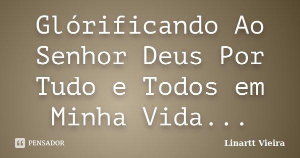 Glórificando Ao Senhor Deus Por Tudo e Todos em Minha Vida...... Frase de Linartt Vieira.