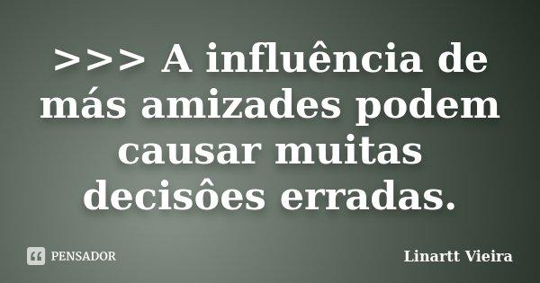 >>> A influência de más amizades podem causar muitas decisôes erradas.... Frase de Linartt Vieira.