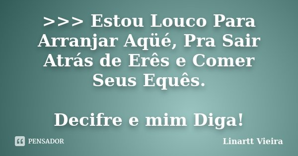 >>> Estou Louco Para Arranjar Aqüé, Pra Sair Atrás de Erês e Comer Seus Equês. Decifre e mim Diga!... Frase de Linartt Vieira.