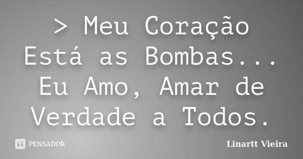 > Meu Coração Está as Bombas... Eu Amo, Amar de Verdade a Todos.... Frase de Linartt Vieira.