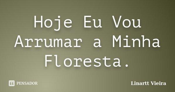 Hoje Eu Vou Arrumar a Minha Floresta.... Frase de Linartt Vieira.