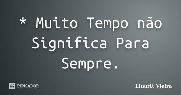 * Muito Tempo não Significa Para Sempre.... Frase de Linartt Vieira.