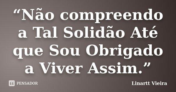 """""""Não compreendo a Tal Solidão Até que Sou Obrigado a Viver Assim.""""... Frase de Linartt Vieira."""