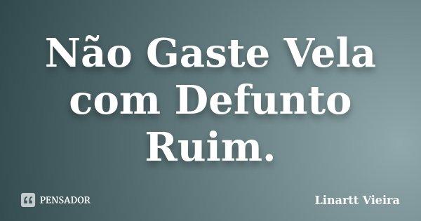 Não Gaste Vela com Defunto Ruim.... Frase de Linartt Vieira.