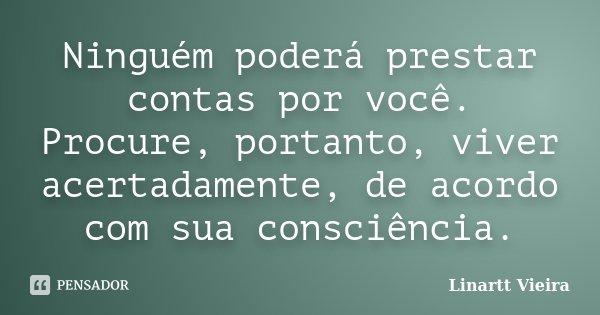 Ninguém poderá prestar contas por você. Procure, portanto, viver acertadamente, de acordo com sua consciência.... Frase de Linartt Vieira.