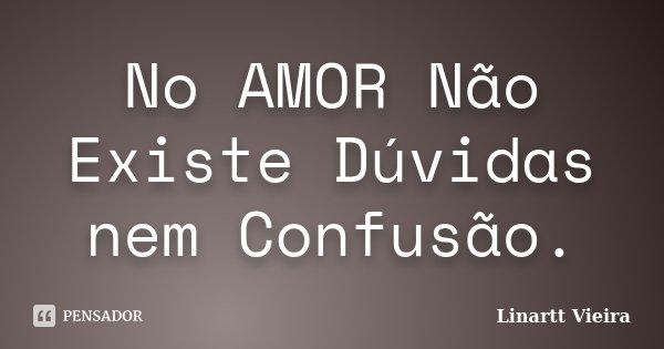No AMOR Não Existe Dúvidas nem Confusão.... Frase de Linartt Vieira.