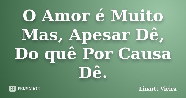 O Amor é Muito Mas, Apesar Dê, Do quê Por Causa Dê.... Frase de Linartt Vieira.