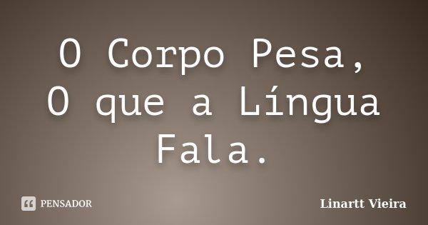 O Corpo Pesa, O que a Língua Fala.... Frase de Linartt Vieira.
