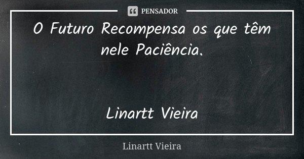 O Futuro Recompensa os que têm nele Paciência. Linartt Vieira... Frase de Linartt Vieira.