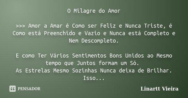 O Milagre do Amor >>> Amor a Amar é Como ser Feliz e Nunca Triste, é Como está Preenchido e Vazio e Nunca está Completo e Nem Descompleto. E como Ter V... Frase de Linartt Vieira.