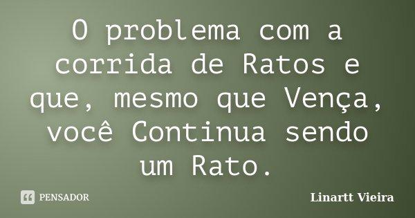 O problema com a corrida de Ratos e que, mesmo que Vença, você Continua sendo um Rato.... Frase de Linartt Vieira.