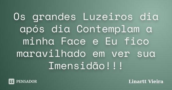 Os grandes Luzeiros dia após dia Contemplam a minha Face e Eu fico maravilhado em ver sua Imensidão!!!... Frase de Linartt Vieira.