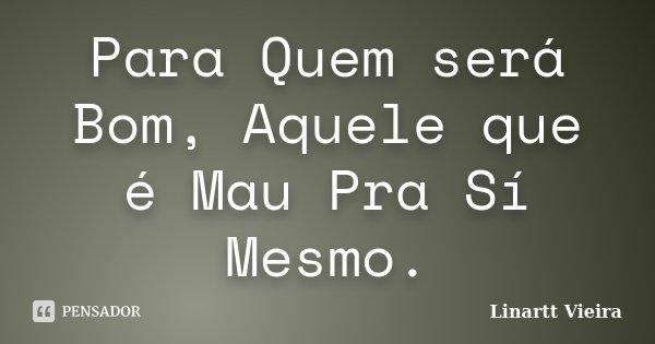 Para Quem será Bom, Aquele que é Mau Pra Sí Mesmo.... Frase de Linartt Vieira.