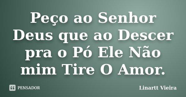Peço ao Senhor Deus que ao Descer pra o Pó Ele Não mim Tire O Amor.... Frase de Linartt Vieira.