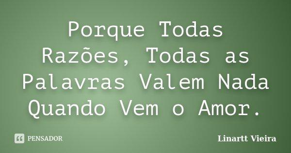 Porque Todas Razões, Todas as Palavras Valem Nada Quando Vem o Amor.... Frase de Linartt Vieira.