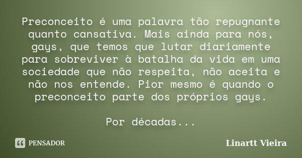 Preconceito é uma palavra tão repugnante quanto cansativa. Mais ainda para nós, gays, que temos que lutar diariamente para sobreviver à batalha da vida em uma s... Frase de Linartt Vieira.