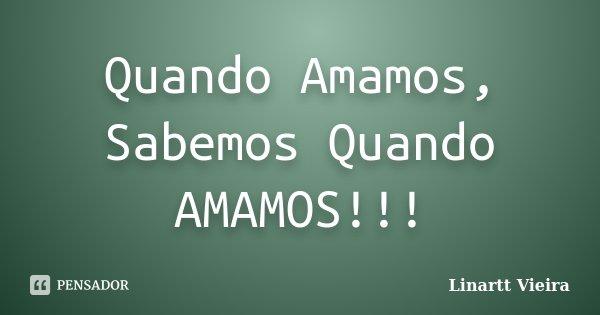 Quando Amamos, Sabemos Quando AMAMOS!!!... Frase de Linartt Vieira.