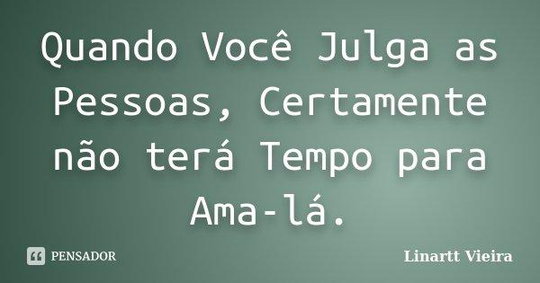 Quando Você Julga as Pessoas, Certamente não terá Tempo para Ama-lá.... Frase de Linartt Vieira.