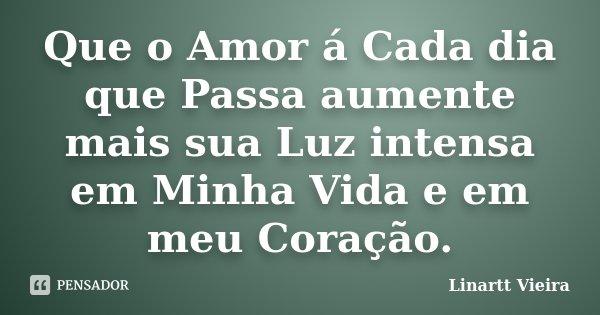 Que o Amor á Cada dia que Passa aumente mais sua Luz intensa em Minha Vida e em meu Coração.... Frase de Linartt Vieira.