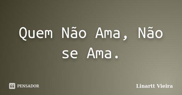 Quem Não Ama, Não se Ama.... Frase de Linartt Vieira.
