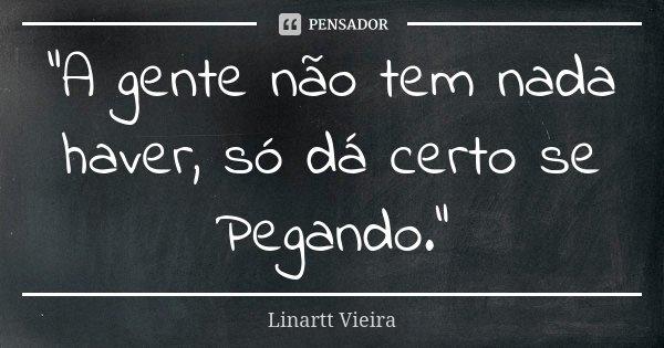 """""""A gente não tem nada haver, só dá certo se Pegando.""""... Frase de Linartt Vieira."""