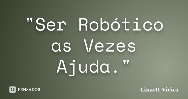 """""""Ser Robótico as Vezes Ajuda.""""... Frase de Linartt Vieira."""