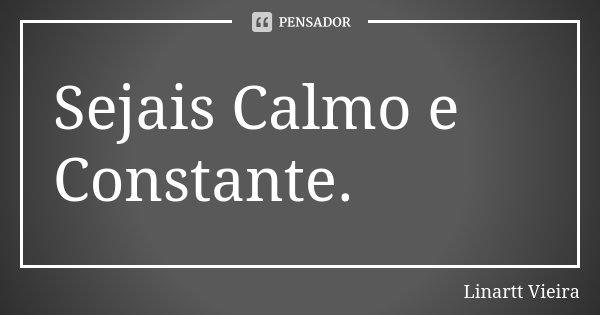 Sejais Calmo e Constante.... Frase de Linartt Vieira.