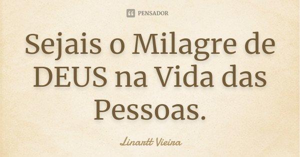 Sejais o Milagre de DEUS na Vida das Pessoas.... Frase de Linartt Vieira.