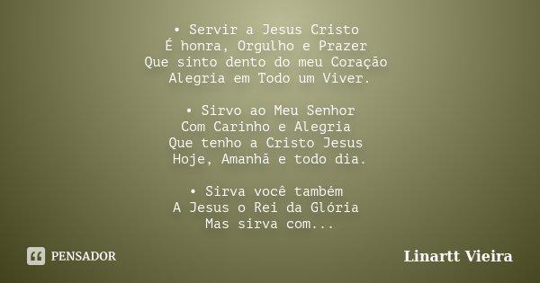 • Servir a Jesus Cristo É honra, Orgulho e Prazer Que sinto dento do meu Coração Alegria em Todo um Viver. • Sirvo ao Meu Senhor Com Carinho e Alegria Que tenho... Frase de Linartt Vieira.