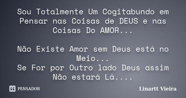 Sou Totalmente Um Cogitabundo em Pensar nas Coisas de DEUS e nas Coisas Do AMOR... Não Existe Amor sem Deus está no Meio... Se For por Outro lado Deus assim Não... Frase de Linartt Vieira.