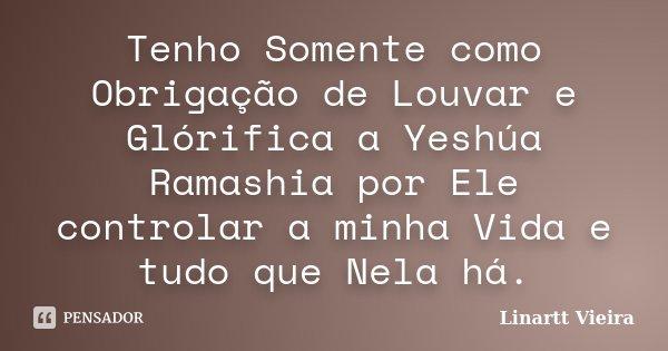 Tenho Somente como Obrigação de Louvar e Glórifica a Yeshúa Ramashia por Ele controlar a minha Vida e tudo que Nela há.... Frase de Linartt Vieira.