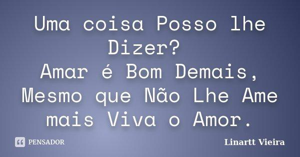 Uma coisa Posso lhe Dizer? Amar é Bom Demais, Mesmo que Não Lhe Ame mais Viva o Amor.... Frase de Linartt Vieira.