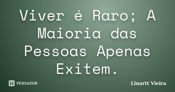 Viver é Raro; A Maioria das Pessoas Apenas Exitem.... Frase de Linartt Vieira.