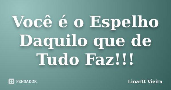 Você é o Espelho Daquilo que de Tudo Faz!!!... Frase de Linartt Vieira.