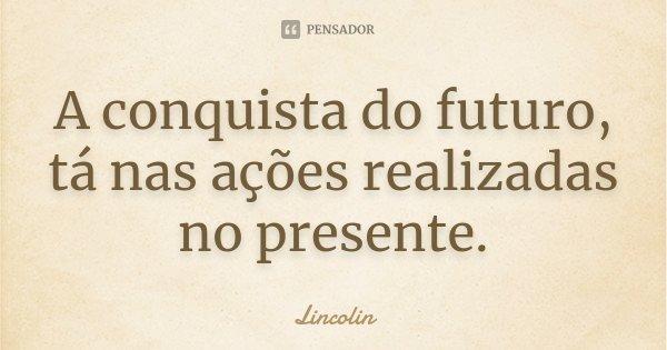 A conquista do futuro, tá nas ações realizadas no presente.... Frase de Lincolin.